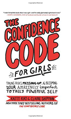 The Confidence Code for Girls: Taking Risks, Messing Up, and Becoming Your Amazingly Imperfect, Totally Powerful Self