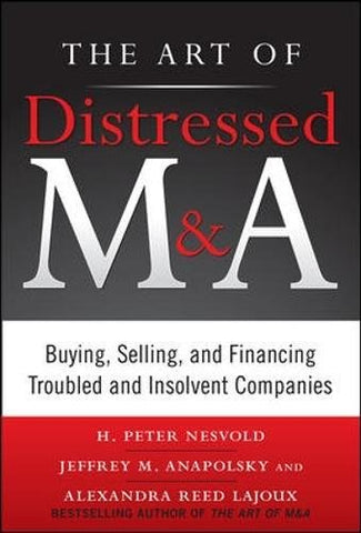 The Art of Distressed M&A: Buying, Selling, and Financing Troubled and Insolvent Companies (Art of M&A)