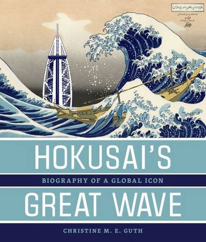 Hokusais Great Wave: Biography of a Global Icon