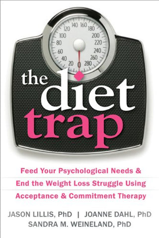 Diet Trap: Feed Your Psychological Needs and End the Weight Loss Struggle Using Acceptance and Commitment Therapy