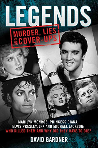 Legends: Murder, Lies and Cover-Ups: Marilyn Monroe, Princess Diana, Elvis Presley, JFK and Michael Jackson: Who Killed Them and Why They Didn't Have to Die