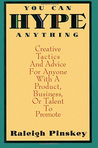 You Can Hype Anything: Creative Tactics and Advice for Anyone with a Product, Business, or Talent to Promote