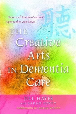 The Creative Arts in Dementia Care: Practical Person-Centred Approaches and Ideas. Jill Hayes with Sarah Povey