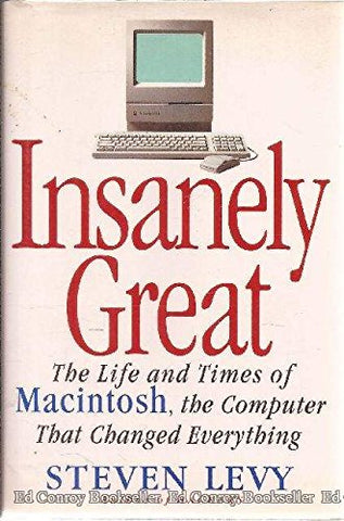 Insanely Great: The Life And Times of Macintosh the Computer That Changed Everything: Life and Times of the Macintosh, the Computer That Changed Everything