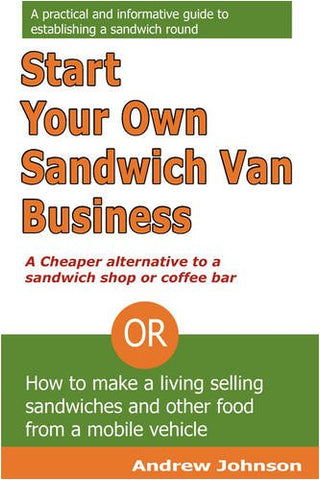 Start your own sandwich van business: Or How to Make a Living Selling Sandwiches and Other Food from a Mobile Vehicle
