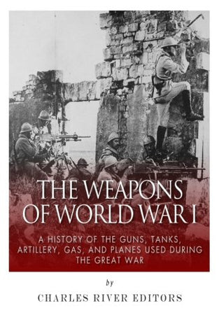 The Weapons of World War I: A History of the Guns, Tanks, Artillery, Gas, and Planes Used during the Great War