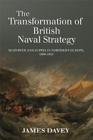 The Transformation of British Naval Strategy: Seapower and Supply in Northern Europe, 1808-1812