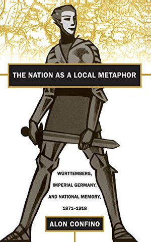 The Nation as a Local Metaphor: Wurttemberg, Imperial Germany, and National Memory, 1871-1918: Wurttemburg, Imperial Germany, and National Memory, 1871-1918