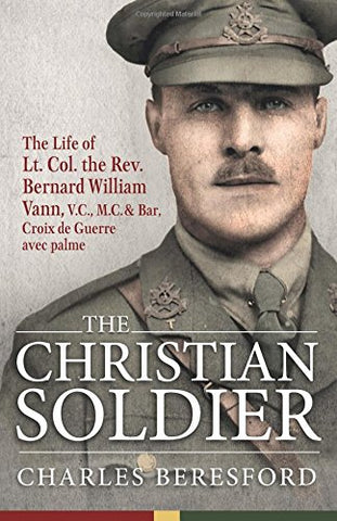 The Christian Soldier: The Life of Lt. Col. Bernard William Vann, V.C, M.C. and Bar, Croix de Guerre avec palmes