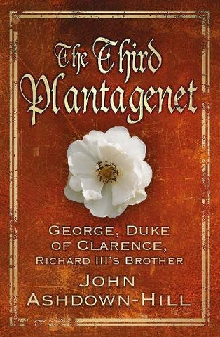 The Third Plantagenet: George, Duke of Clarence, Richard III's Brother
