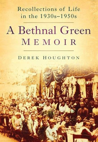 A Bethnal Green Memoir: Recollections Of Life In The 1930S-1950S