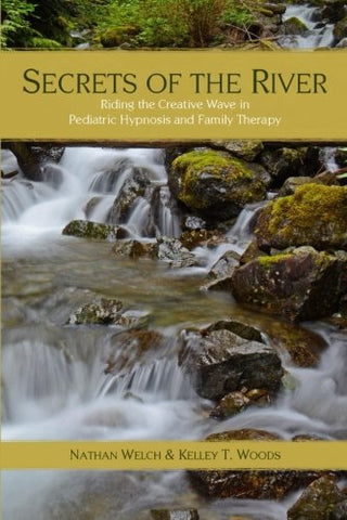 Secrets of the River: Riding the Creative Wave in Pediatric Hypnosis and Family Therapy