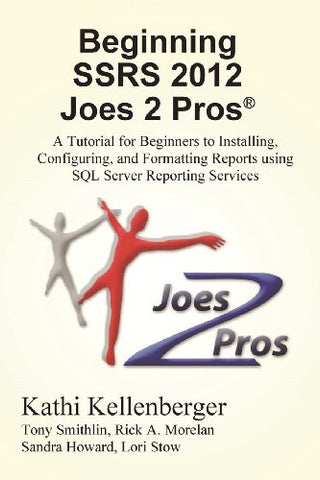 Beginning Ssrs 2012 Joes 2 Pros (R): A Tutorial for Beginners to Installing, Configuring, and Formatting Reports Using SQL Server Reporting Services