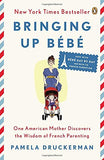 Bringing Up Bb: One American Mother Discovers the Wisdom of French Parenting (Now with Bb Day by Day: 100 Keys to French Parenting)
