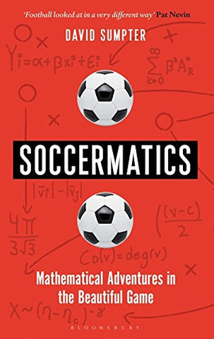 Soccermatics: Mathematical Adventures in the Beautiful Game (Bloomsbury Sigma)