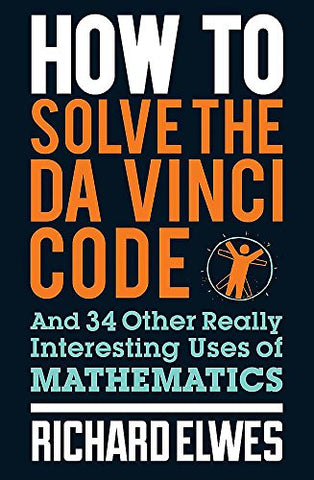How to Solve the Da Vinci Code: And 34 Other Really Interesting Uses of Mathematics
