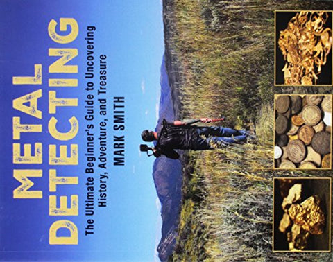Metal Detecting: The Ultimate Beginners Guide to Uncovering History, Adventure, and Treasure