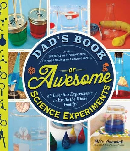 Dads Book of Awesome Science Experiments: From Boiling Ice and Exploding Soap to Erupting Volcanoes and Launching Rockets, 30 Inventive Experiments to Excite the Whole Family!