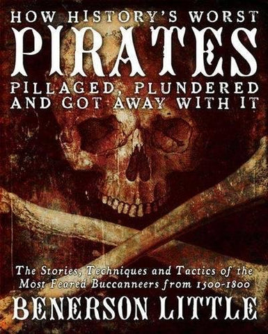 How Historys Worst Pirates Pillaged, Plundered, and Got Away With It: The Stories, Techniques, and Tactics of the Most Feared Buccaneers from 1500-1800