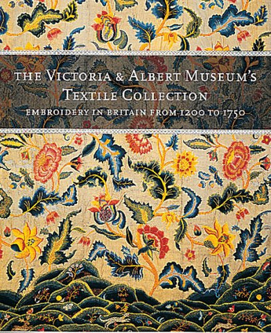 Victoria and Albert Museum's Textile Collection: Embroidery in Britain, 1200-1750 (The Victoria & Albert Museum's textile collection)