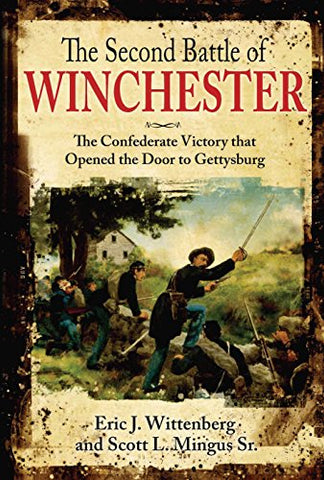 The Second Battle of Winchester: The Confederate Victory That Opened the Door to Gettysburg June 13-15, 1863