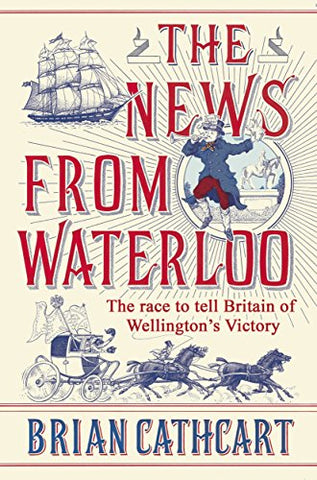 The News from Waterloo: The Race to Tell Britain of Wellington's Victory