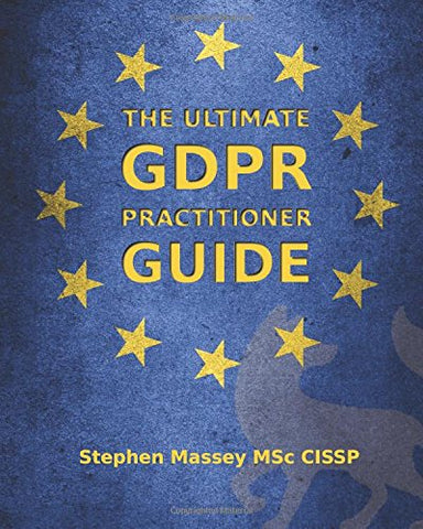 The Ultimate GDPR Practitioner Guide: Demystifying Privacy & Data Protection