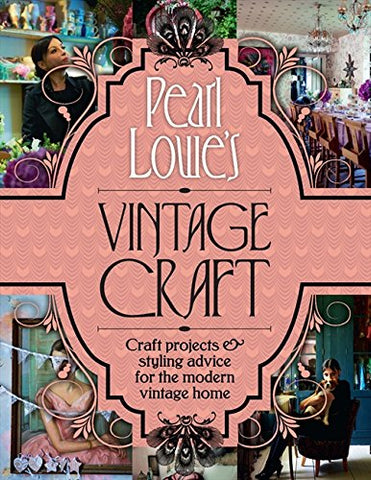 Pearl Lowes Vintage Craft: 50 Craft Projects and Home Styling Advice