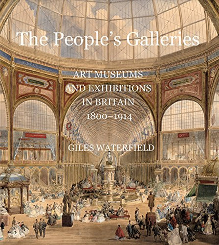 The People's Galleries: Art Museums and Exhibitions in Britain, 1800--1914