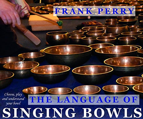 The Language of Singing Bowls: How to Choose, Play and Understand Your Bowl