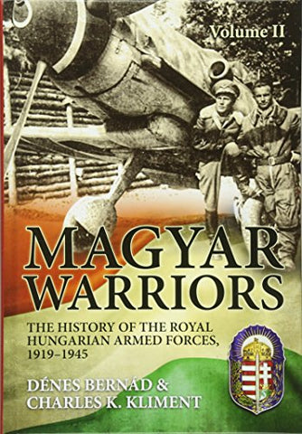 Magyar Warriors Volume 2: The History of the Royal Hungarian Armed Forces, 1919-1945 Volume 2