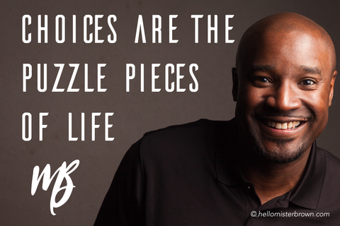 Choice Are the Puzzle Pieces of Life