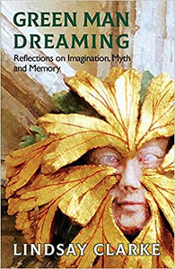 Green Man Dreaming: Reflections on Imagination, Myth, and Memory - Lindsay Clarke
