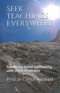 Seek Teachings Everywhere: Combining Druid Spirituality with Other Traditions by Philip Carr-Gomm  Foreword by Peter Owen Jones