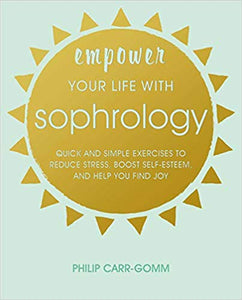 Empower Your Life with Sophrology by Philip Carr-Gomm