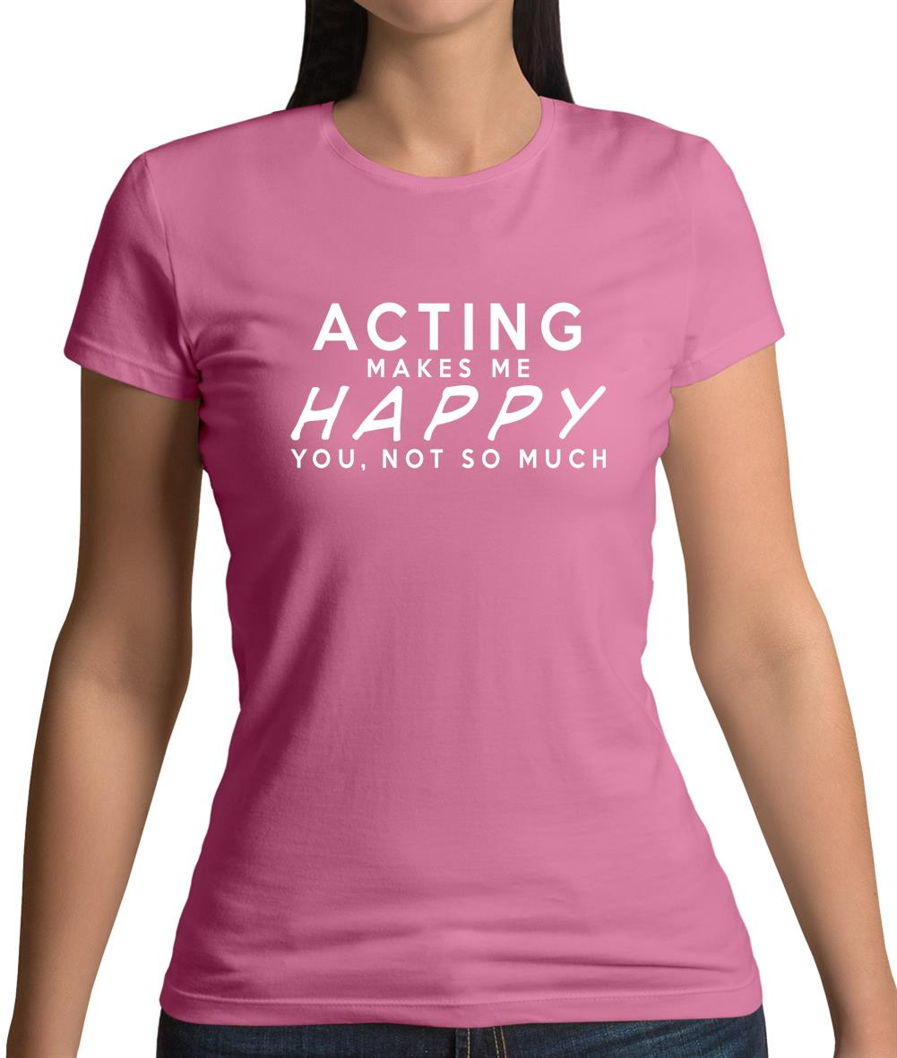 Acting Makes Me Happy, You Not So Much Womens T-Shirt