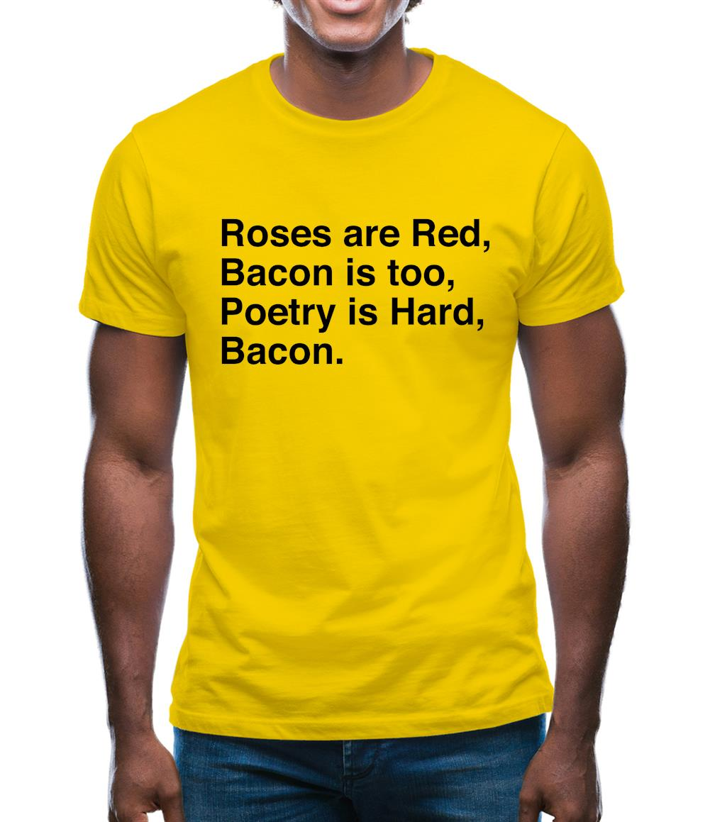 Roses Are Red, Bacon Is Too, Poetry Is Hard, Bacon. Mens T-Shirt