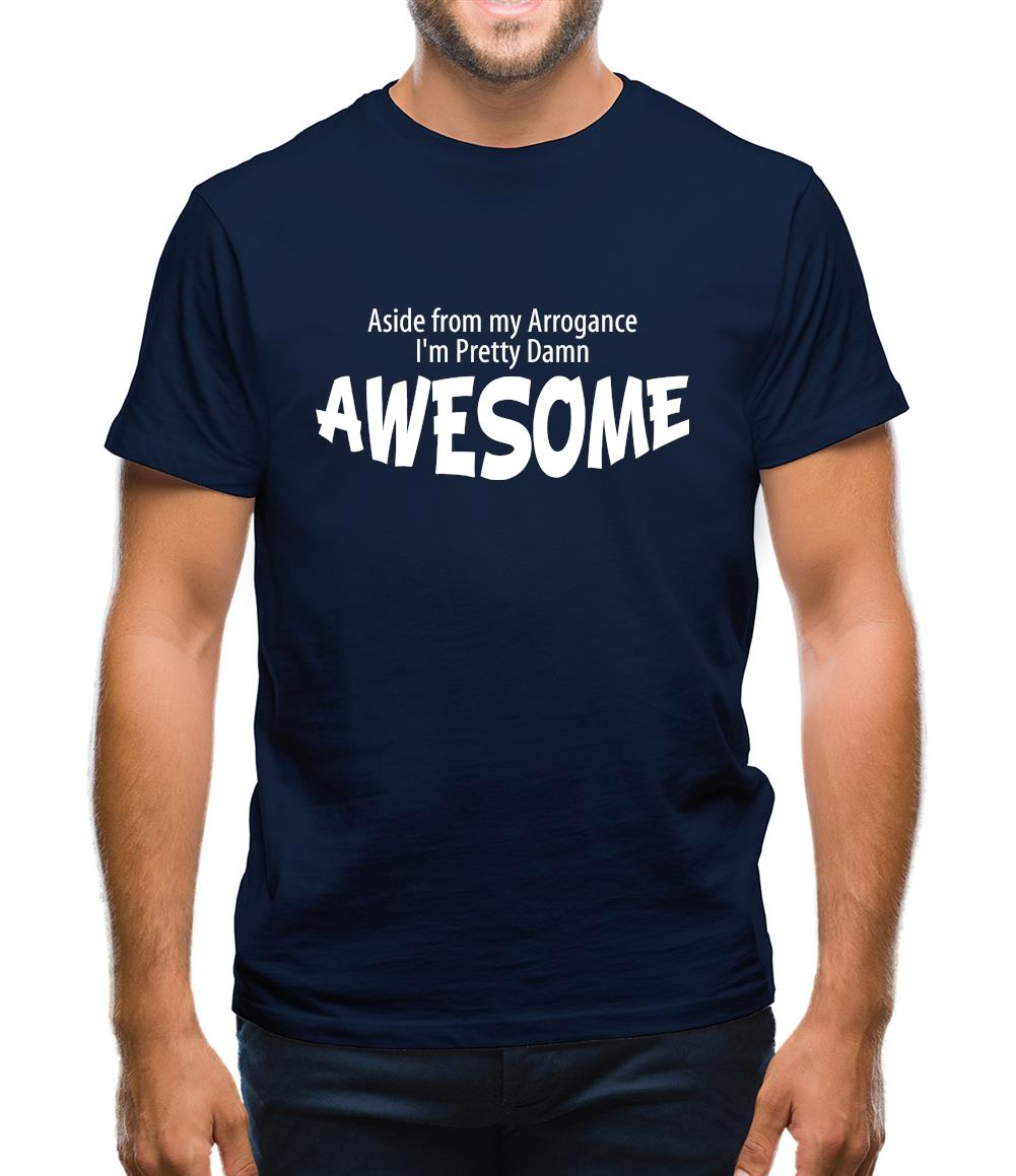 Aside from my arrogance I'm pretty damn awesome Mens T-Shirt