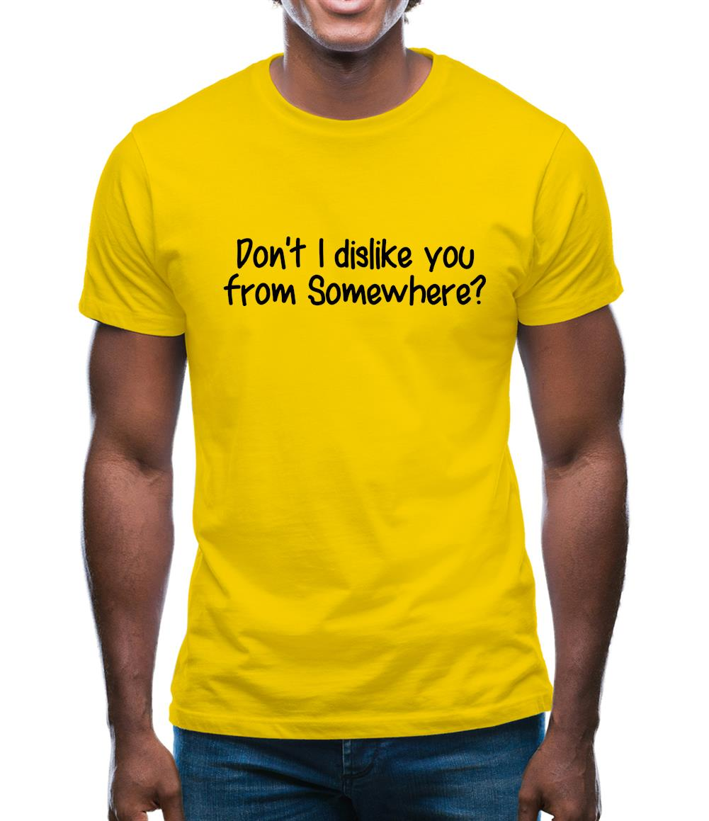 Don't I dislike you from somewhere? Mens T-Shirt