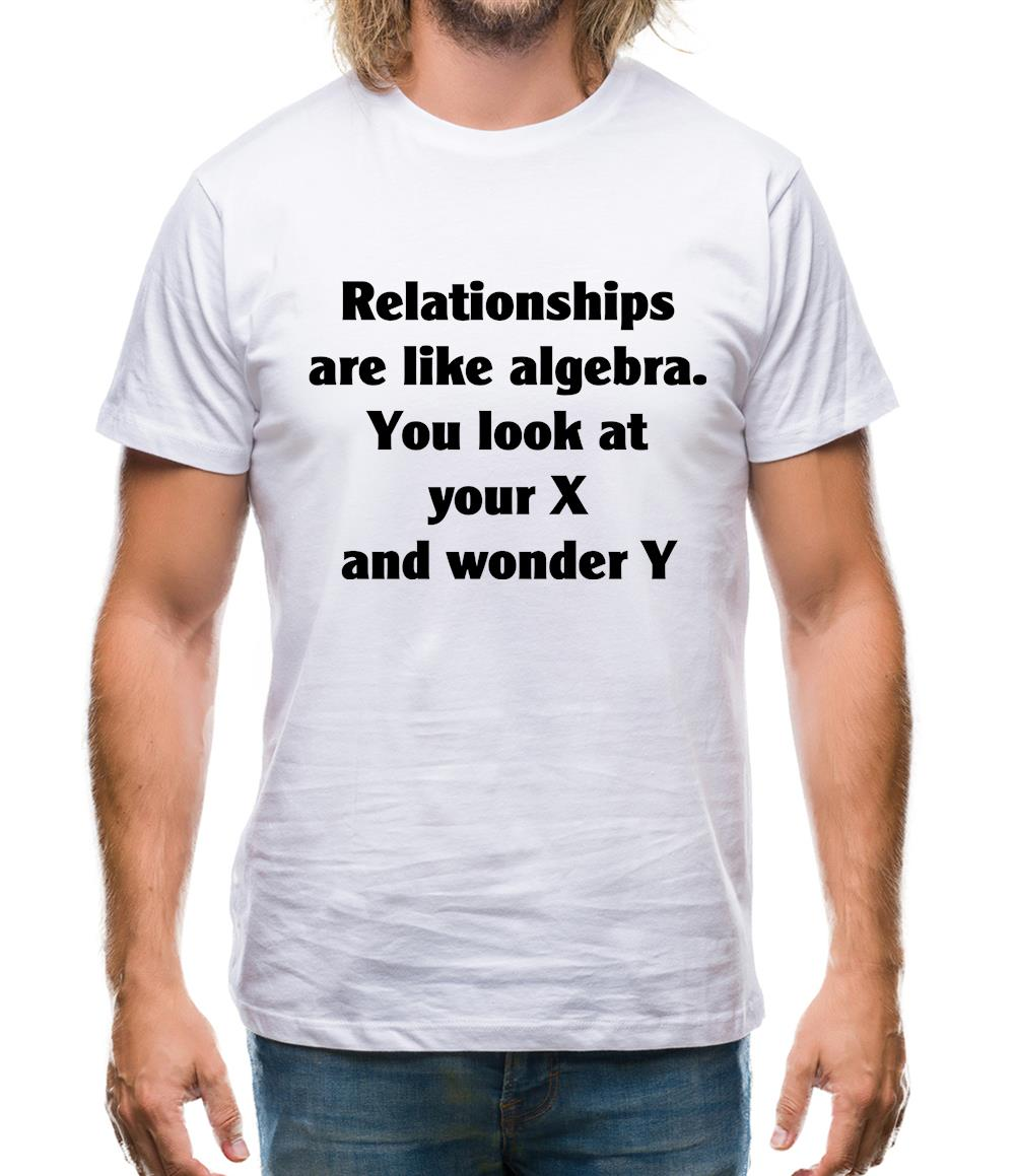 relationships are like algebra, You look at your X and wonder Y Mens T-Shirt