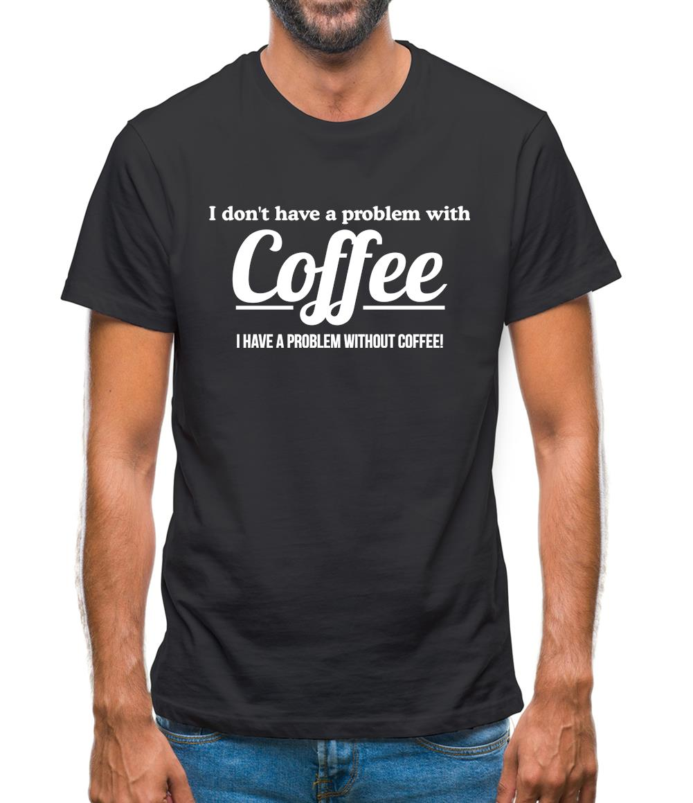 I Have A Problem Without T-Shirt 1Tee Mens I Don/'t Have A Problem With Coffee