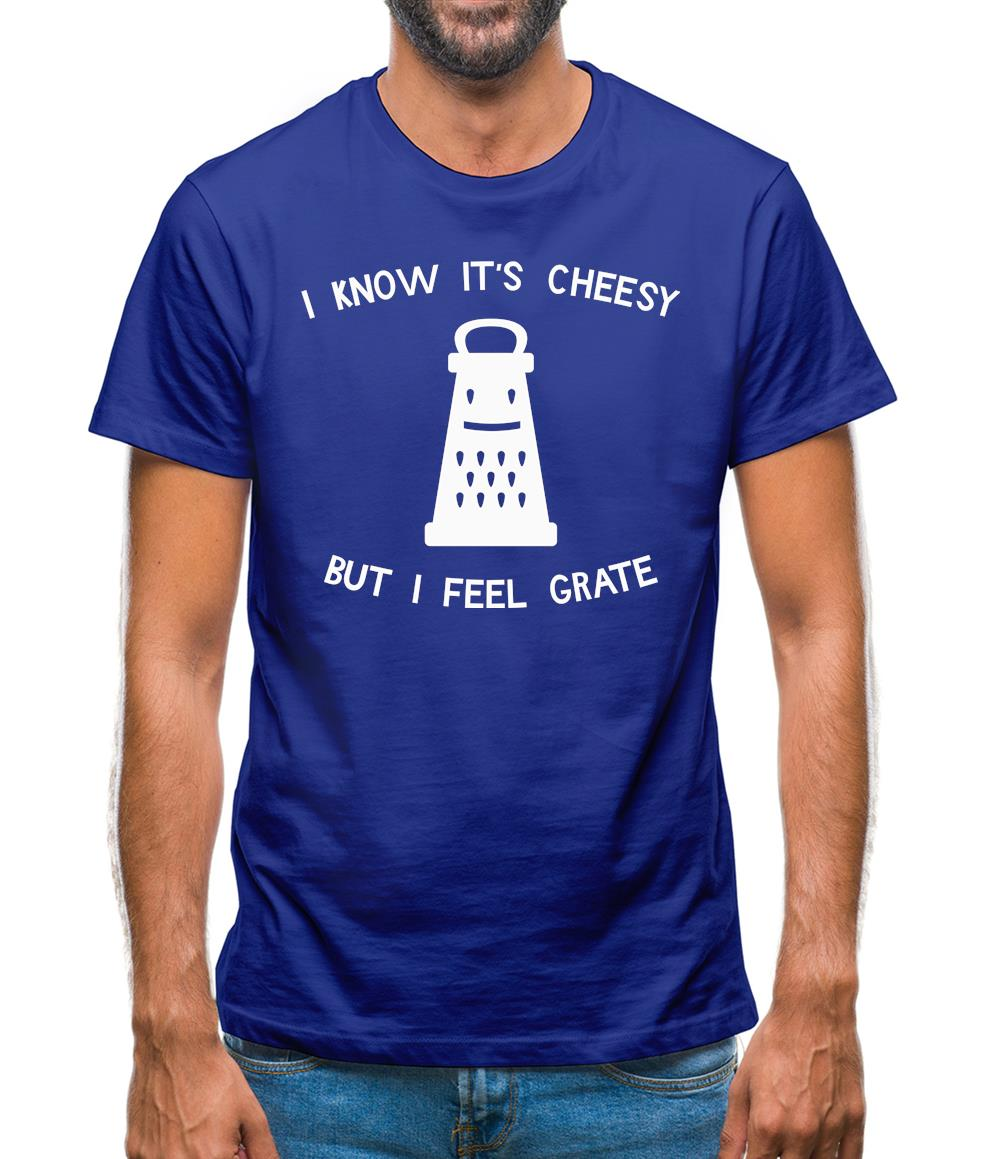 I Know It's Cheesy But I Feel Grate Mens T-Shirt