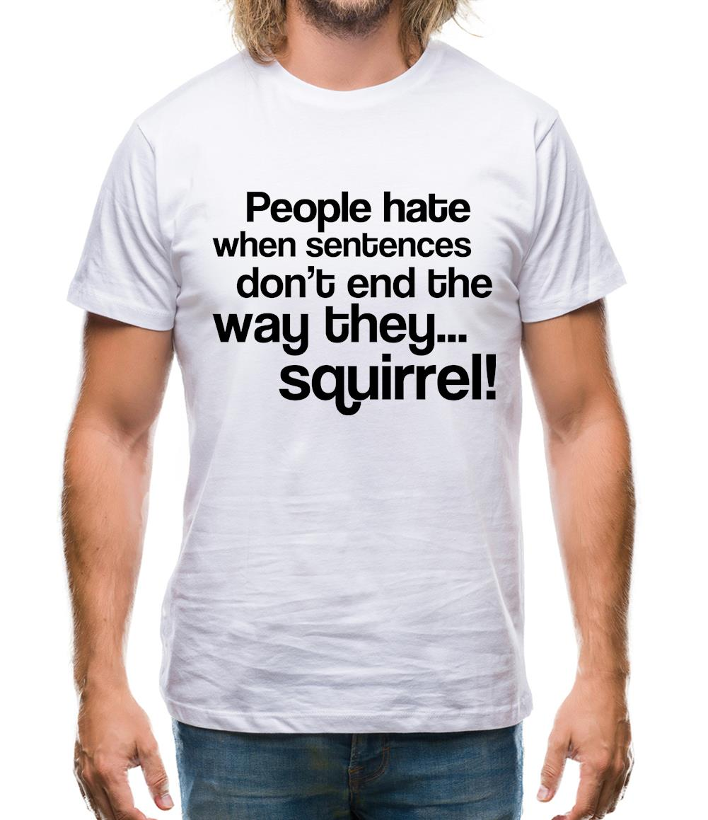 People Hate When Sentences Don't End The Way They...Squirrel! Mens T-Shirt