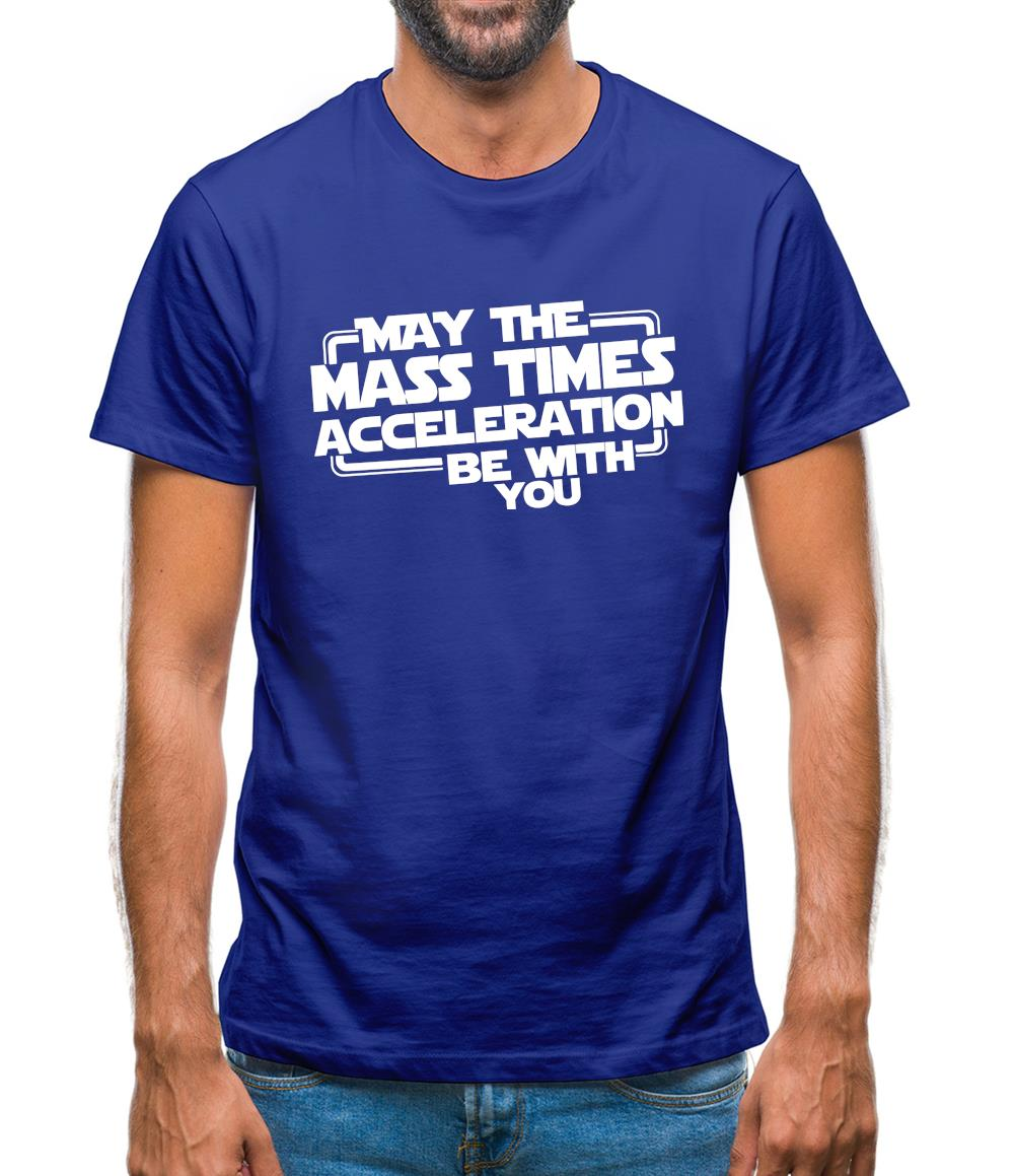 May The Mass Times Acceleration Be With You Mens T-Shirt