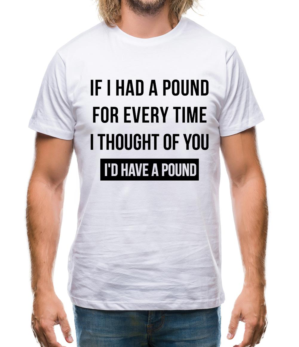 If I had a pound for every time i thought  of you, I'd have a pound Mens T-Shirt