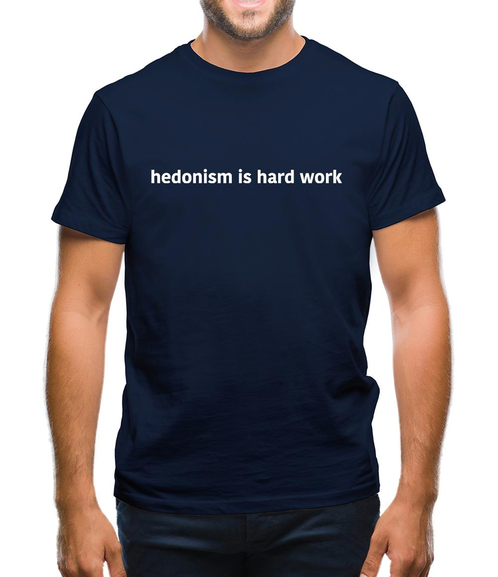 Hedonism Is Hard Work Mens T-Shirt