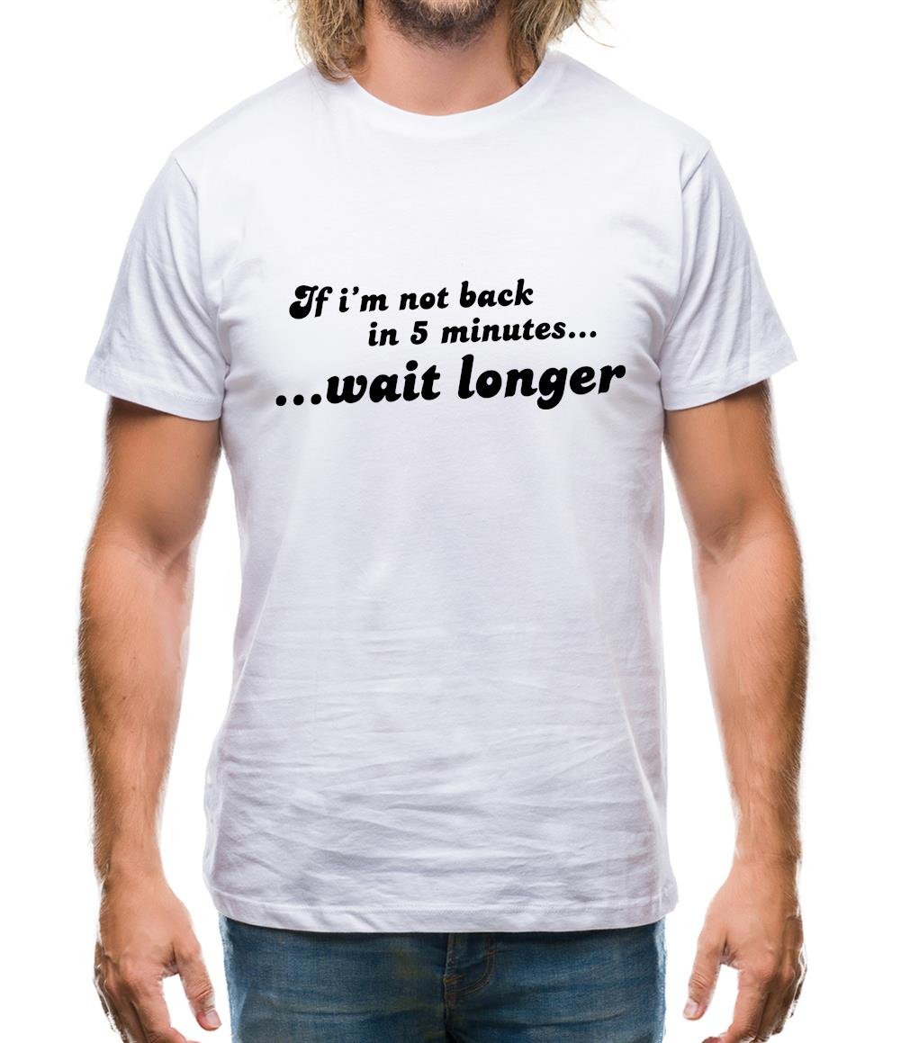 If I'm Not Back In 5 Minutes...Wait Longer Mens T-Shirt