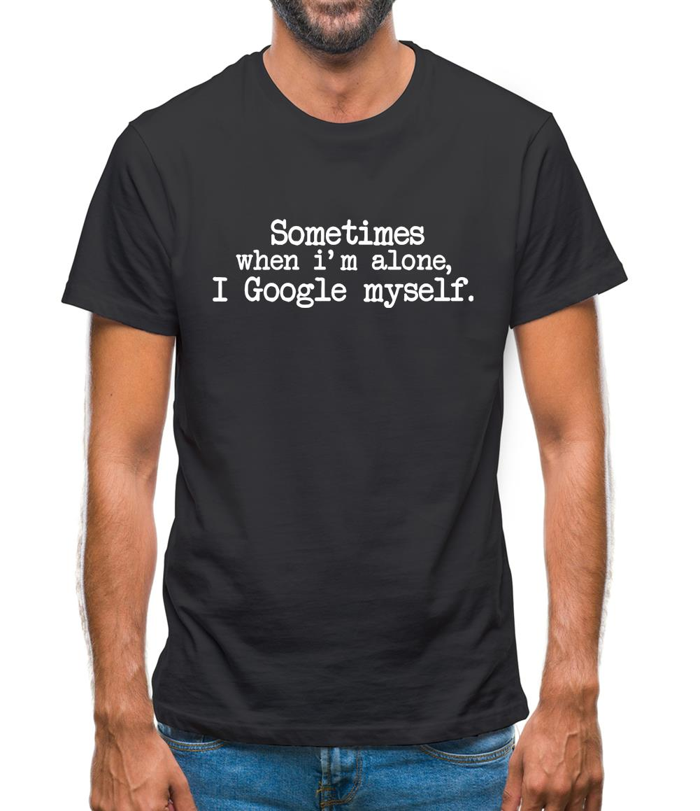 Sometimes When I'm Alone, I Google Myself Mens T-Shirt