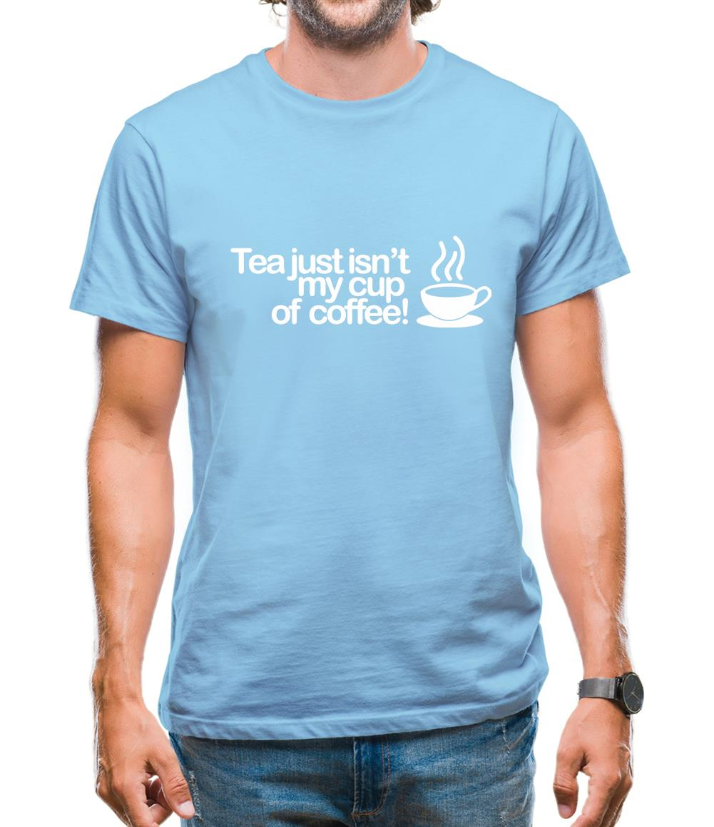 Tea Just Isn't My Cup Of Coffee! Mens T-Shirt
