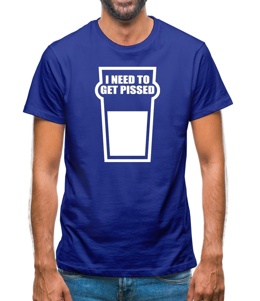 I Need To Get Pissed Mens T-Shirt
